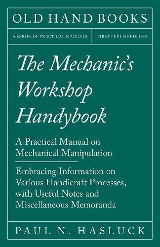 The Mechanic's Workshop Handybook - A Practical Manual on Mechanical Manipulation - Embracing Information on Various Handicraft Processes, with Useful Notes and Miscellaneous (Miscellaneous Mechanics Tools)