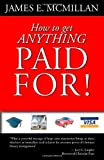 How to get Anything Paid For!, James E. McMillan, 1412058643
