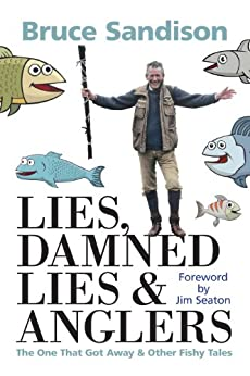 Lies, Damned Lies and Anglers: The One That Got Away and Other Fishy Tales by [Sandison, Bruce]