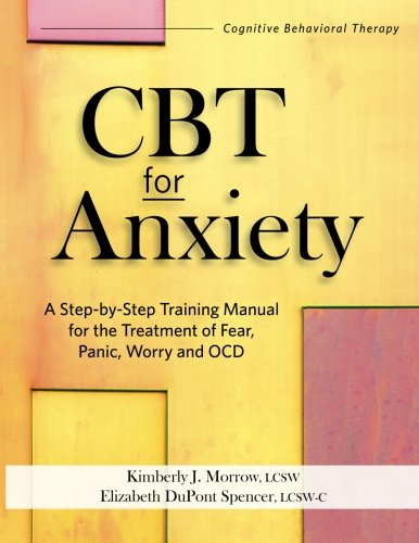 (CBT for Anxiety: A Step-By-Step Training Manual for the Treatment of Fear, Panic, Worry and OCD )