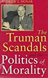 The Truman Scandals and the Politics of Morality, Dunar, Andrew J., 0826211186