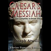 Caesar's Messiah: The Roman Conspiracy to Invent Jesus:Flavian Signature Edition