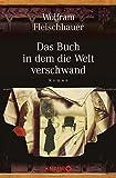 Das Buch in dem die Welt verschwand: Roman