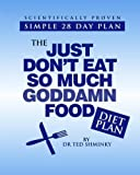 The Just Don't Eat So Much Goddamn Food Diet Plan by Dr Ted Shminky (2011-09-11)