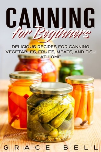 - Canning for Beginners: Delicious Recipes for Canning Vegetables, Fruits, Meats, and Fish at Home