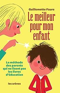 Le meilleur pour mon enfant : la méthode des parents qui ne lisent pas les livres d'éducation, Faure, Guillemette