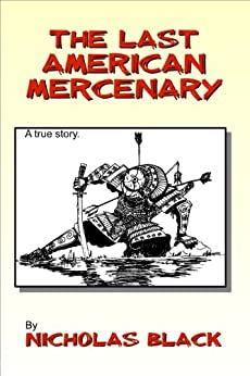 The Last American Mercenary: The true story of an average guy who ended up as a mercenary! by [Black, Nicholas]