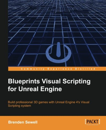 Blueprints Visual Scripting for Unreal Engine: Build professional 3D games with Unreal Engine 4's Visual Scripting system by Packt Publishing - ebooks Account