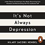 It's Not Always Depression: A New Theory of Listening to Your Body, Discovering Core Emotions and Reconnecting with Your Authentic Self | Hilary Jacobs Hendel