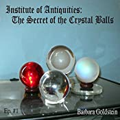 Institute of Antiquities: The Secret of the Crystal Balls (Episode 1) | Barbara Goldstein