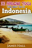 Indonesia: 101 Awesome Things You Must Do In Indonesia: Awesome Travel Guide to the Best of Indonesia. The True Travel Guide from a True Traveler. All You Need To Know About Indonesia.
