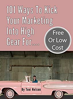 101 Ways To Kick Your Marketing Into High Gear For Free or Low Cost by [Nelson, Toni]
