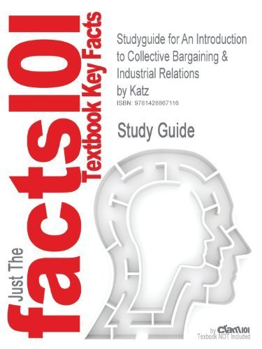 Outlines & Highlights for An Introduction to Collective Bargaining & Industrial Relations by Katz by Cram101 Textbook Reviews (2009-05-03) (An Introduction To Collective Bargaining And Industrial Relations)