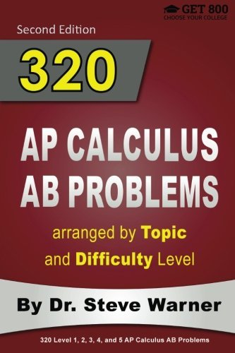320 AP Calculus AB Problems arranged by Topic and Difficulty Level, 2nd Edition: 160 Test Questions with Solutions, 160 Additional Questions with Answers