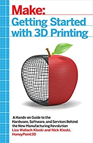 Getting Started with 3D Printing: A Hands-on Guide to the Hardware, Software, and Services Behind the New Manu