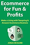 Ecommerce for Fun & Profits: Make a Living with Teespring & Amazon Ecommerce Business