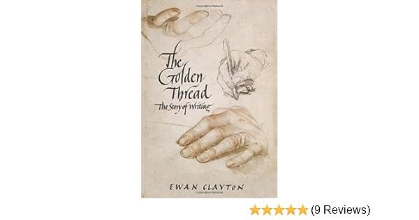 The Golden Thread A History Of Writing Ewan Clayton 9781619022423