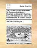 The Correspondence Between Sir Stephen Lushington, Baronet, and Warren Hastings, Esq in the Statement Alluded to in Both Letters a Correct Edition, Stephen Lushington, 1170639135