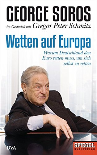 Wetten auf Europa: Warum Deutschland den Euro retten muss, um sich selbst zu retten - Ein SPIEGEL-Buch