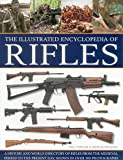 The Illustrated Encyclopedia of Rifles: A History And A-Z Directory Of Rifles From The Medieval Period To The Present Day, Shown In Over 300 Photographs
