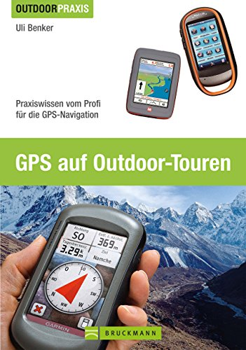 GPS auf Outdoor Touren: Praxiswissen vom Profi für die GPS-Navigation. Ein praktisches GPS Handbuch für Tourengeher mit Erläuterungen zu Grundlagen und Anwendungsmöglichkeiten