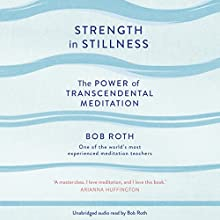 Strength in Stillness: The Power of Transcendental Meditation Audiobook by Bob Roth Narrated by Bob Roth