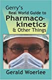 GERRY's REAL WORLD GUIDE to PHARMACOKINETICS and OTHER THINGS, G. M. Woerlee MBBS FRCA, 1601456506