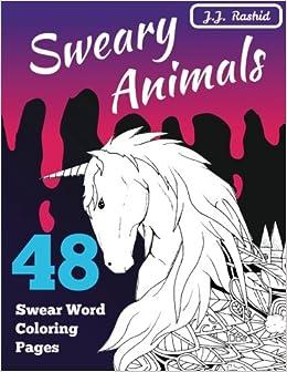 Amazon Sweary Animals The Ultimate Animal Swear Word Coloring Book 9781973917137 J Rashid Stress Away Books