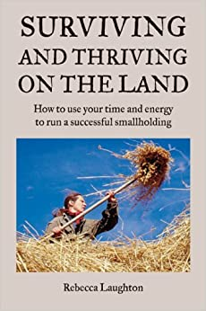 Surviving and Thriving on the Land: How to use your time and energy to run a successful smallholding: How to Use Your Spare Time and Energy to Run a Successful Smallholding