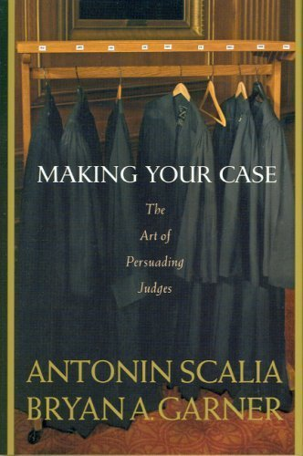 By Antonin Scalia, Bryan A. Garner: Making Your Case: The Art of Persuading Judges