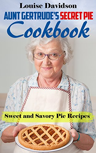 Aunt Gertrude's Secret Pie Cookbook: Sweet and Savory Pie Recipes by [Davidson, Louise]