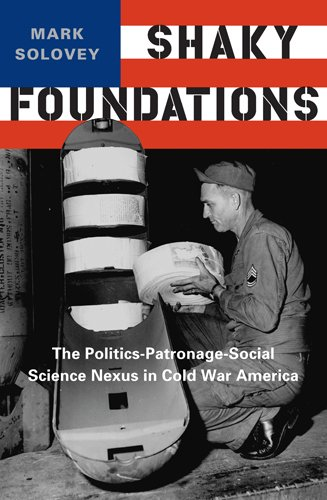 Shaky Foundations: The Politics-Patronage-Social Science Nexus in Cold War America (Studies in Modern Science, Technology, and the Environment)