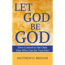 Let God Be God: Give Control to the Only One Who Can Set You Free