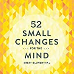 52 Small Changes for the Mind: Improve Memory - Minimize Stress - Increase Productivity - Boost Happiness | Brett Blumenthal