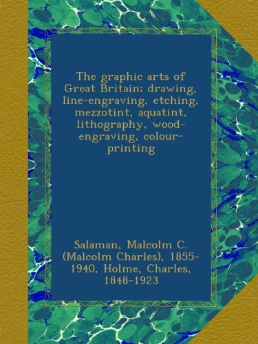 The graphic arts of Great Britain; drawing, line-engraving, etching, mezzotint, aquatint, lithography, wood-engraving, colour-printing pdf epub