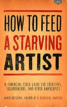 How to Feed A Starving Artist: A Financial Field Guide for Creatives, Solopreneurs, & Other Anarchists by [duChemin, David]