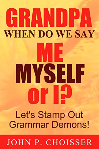 Grandpa, When Do We Say Me, Myself, or I?: Let's Stamp Out Grammar Demons!