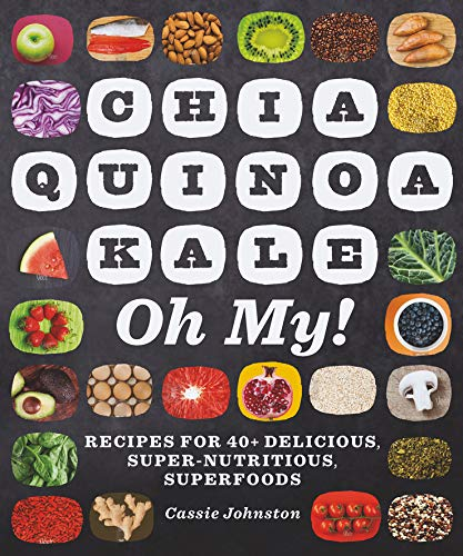 Chia, Quinoa, Kale, Oh My!: Recipes for 40+ Delicious, Super-Nutritious, Superfoods (The Best Quinoa Recipes)