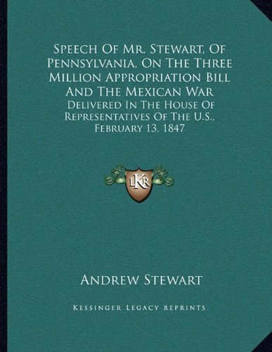Speech Of Mr. Stewart, Of Pennsylvania, On The Three Million Appropriation Bill And The Mexican War: Delivered In The House Of Representatives Of The U.S., February 13, 1847 PDF