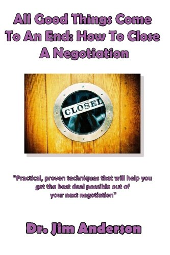 All Good Things Come To An End: How To Close A Negotiation: How To Develop The Skill Of Closing In Order To Get The Best Possible Outcome From A Negotiation