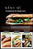 Banh Mi Guidebook for Beginners: Recipes for Scrumptious Vietnamese Sandwiches-Open Faced and More