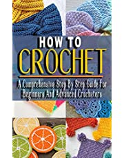 HOW TO CROCHET: A Comprehensive Step By Step Guide For Beginners And Advanced Crocheters - Solutions to Every Problem You'll Ever Face