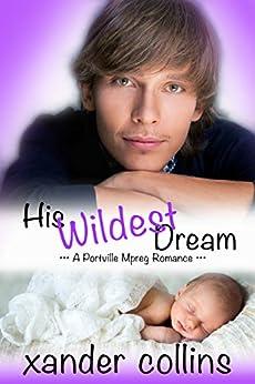 His Wildest Dream: A Portville Mpreg Romance (M/M Non-Shifter Omegaverse) (Portville Omegaverse Book 3) by [Collins, Xander]