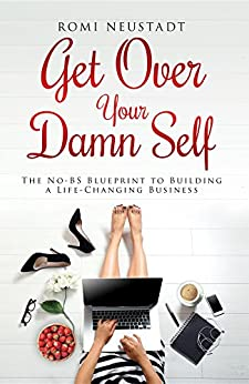 Get Over Your Damn Self: The No-BS Blueprint to Building A Life-Changing Business by [Neustadt, Romi]