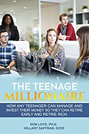 The Teenage Millionaire: How Any Teenager Can Manage and Invest Their Money so They Can Retire Early and Retire Rich.