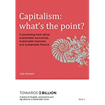 Capitalism: What's the point?: A pioneering book about sustainable economics, sustainable business and sustainable finance (Towards 9 Billion:A series ... and big ideas for a sustainable future 1)