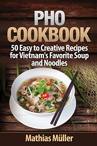 Pho Cookbook: 50 Easy to Creative Recipes for Vietnam's Favorite Soup and Noodles (Volume 1) by Mathias Müller
