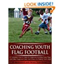 Coaching Youth Flag Football - A Complete How to Guide for Beginners - Including Easy Plays and Drills, Equipment Lists and Advice for Building Team Spirit