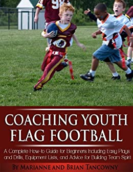 Coaching Youth Flag Football - A Complete How to Guide for Beginners - Including Easy Plays and Drills, Equipment Lists and Advice for Building Team Spirit by [Tancowny, Marianne, Brian Tancowny]