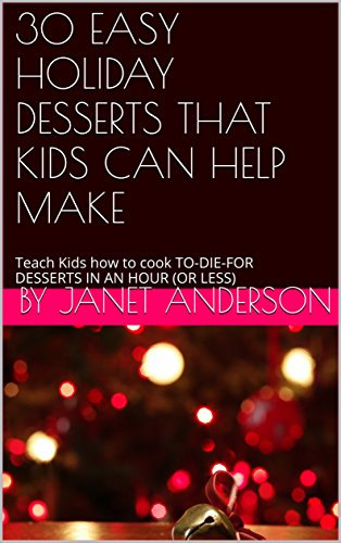 30 EASY HOLIDAY DESSERTS THAT KIDS CAN HELP MAKE: Teach Kids how to cook TO-DIE-FOR DESSERTS IN AN HOUR (OR LESS)